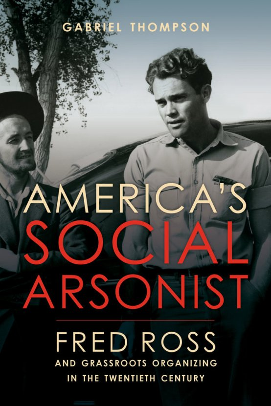 America's Social Arsonist, editor Gabriel Thompson's latest book   on Fred Ross, an organizer who mentored leaders like Cesar Chavez and Dolores Huerta and helped organize Latinos into a political force in California